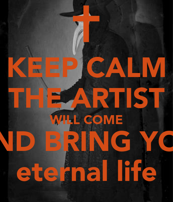 KEEP CALM THE ARTIST WILL COME AND BRING YOU eternal life