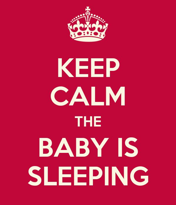 KEEP CALM THE BABY IS SLEEPING