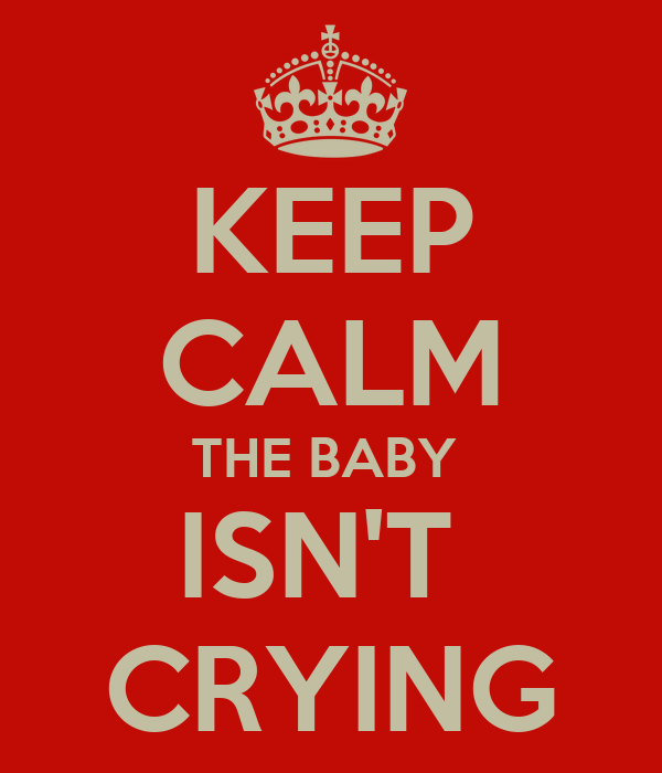 KEEP CALM THE BABY  ISN'T  CRYING