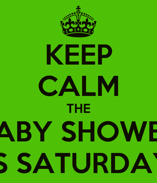KEEP CALM THE BABY SHOWER IS SATURDAY