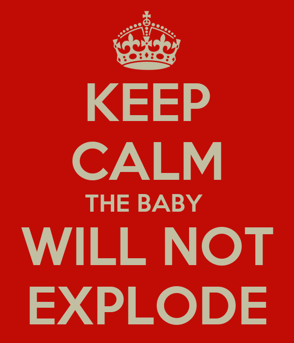 KEEP CALM THE BABY  WILL NOT EXPLODE