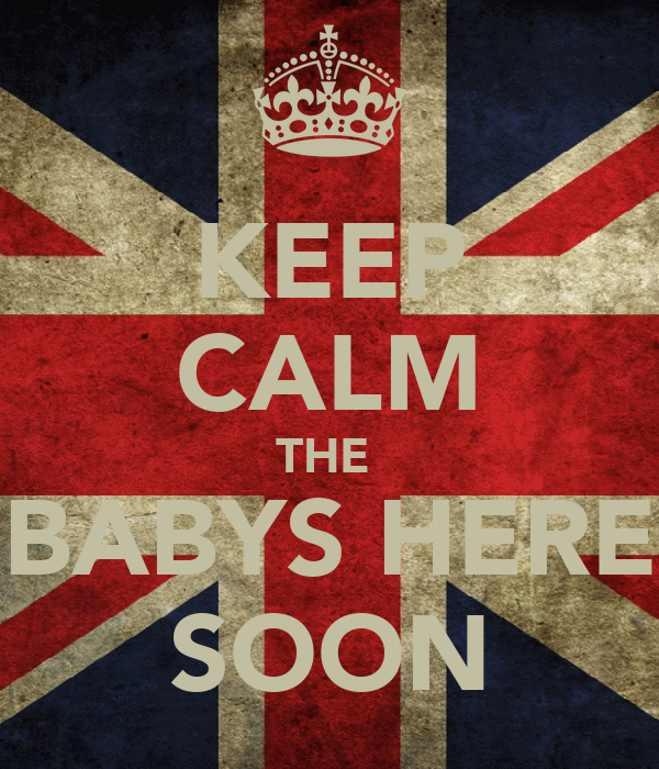 KEEP CALM THE  BABYS HERE SOON
