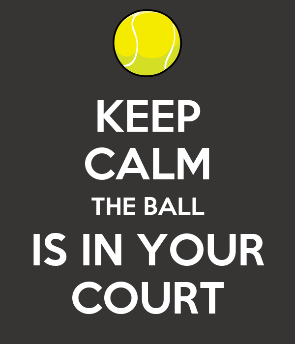 KEEP CALM THE BALL IS IN YOUR COURT
