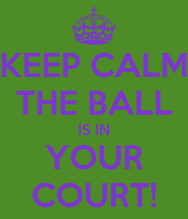 KEEP CALM THE BALL IS IN YOUR COURT!