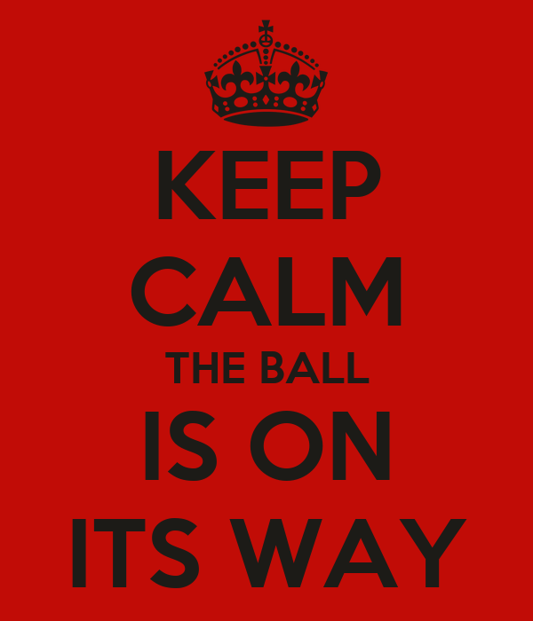 KEEP CALM THE BALL IS ON ITS WAY