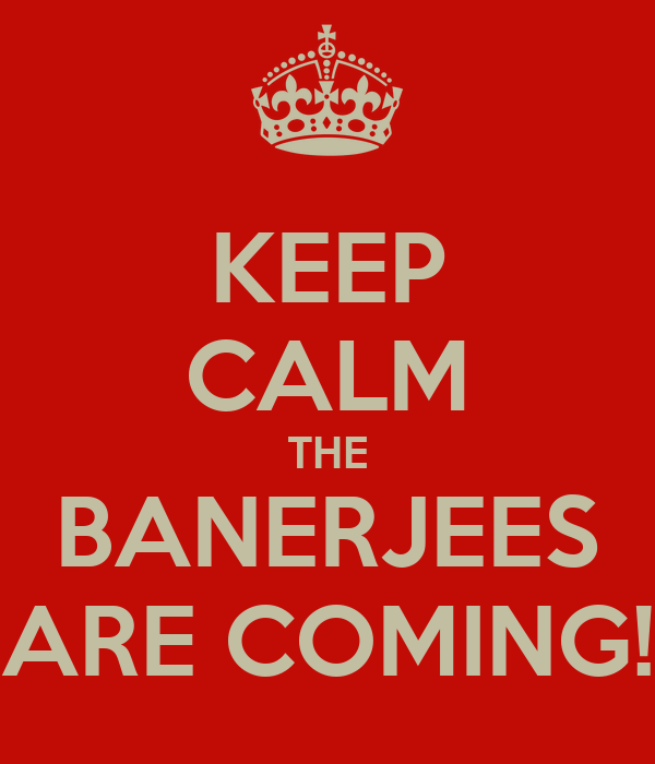 KEEP CALM THE BANERJEES ARE COMING!