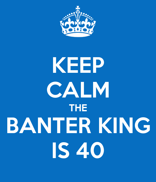 KEEP CALM THE BANTER KING IS 40
