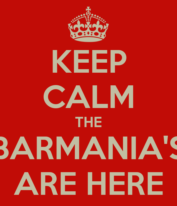 KEEP CALM THE BARMANIA'S ARE HERE