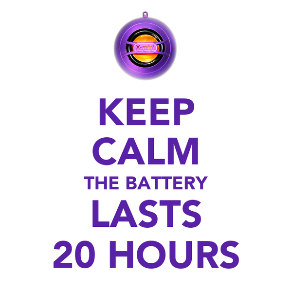 KEEP CALM THE BATTERY LASTS 20 HOURS