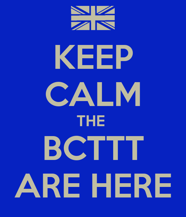 KEEP CALM THE  BCTTT ARE HERE