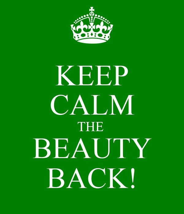 KEEP CALM THE  BEAUTY BACK!