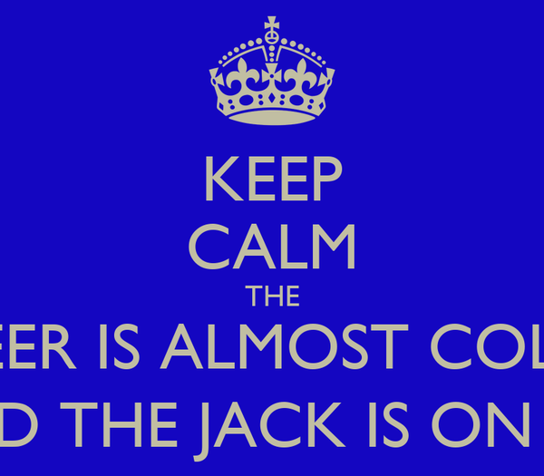 KEEP CALM THE BEER IS ALMOST COLD AND THE JACK IS ON ICE