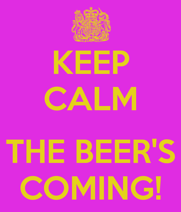 KEEP CALM  THE BEER'S COMING!