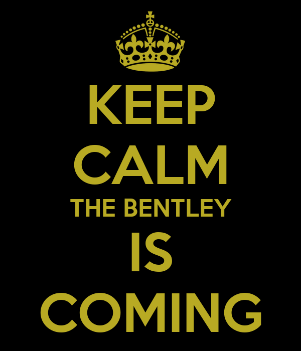 KEEP CALM THE BENTLEY IS COMING