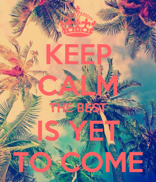 KEEP CALM THE BEST IS YET TO COME