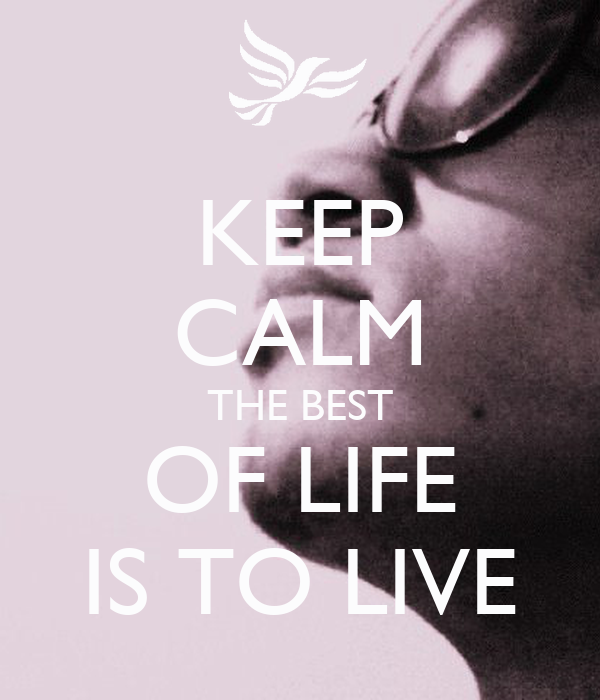 KEEP CALM THE BEST OF LIFE IS TO LIVE