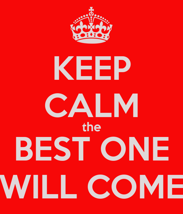 KEEP CALM the BEST ONE WILL COME