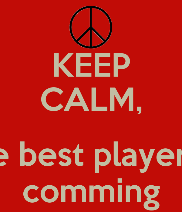 KEEP CALM,  The best player is  comming
