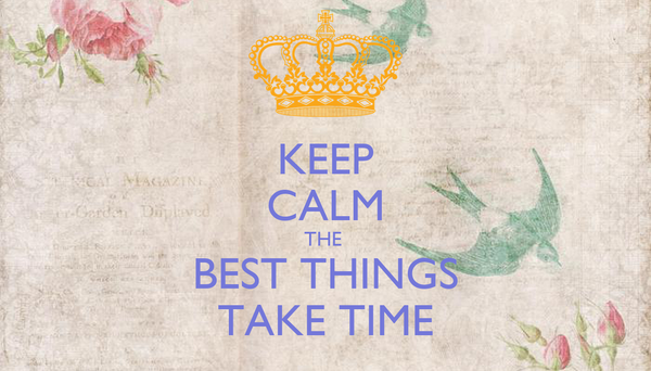 KEEP CALM THE  BEST THINGS TAKE TIME
