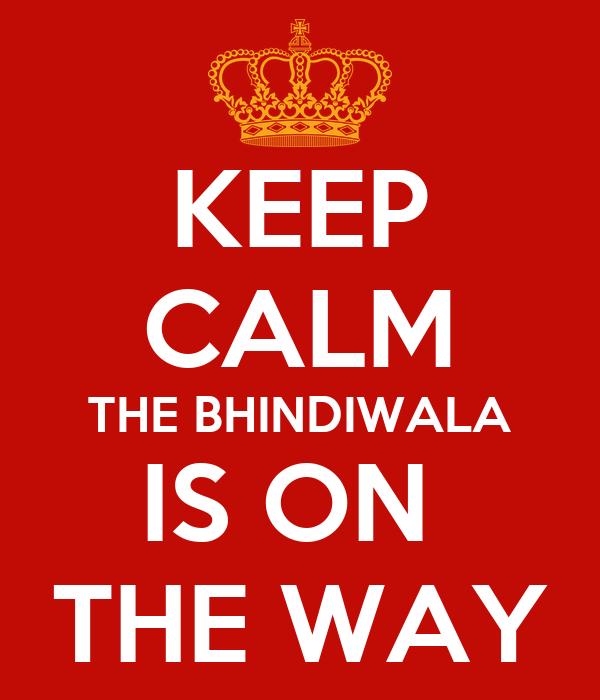 KEEP CALM THE BHINDIWALA IS ON  THE WAY