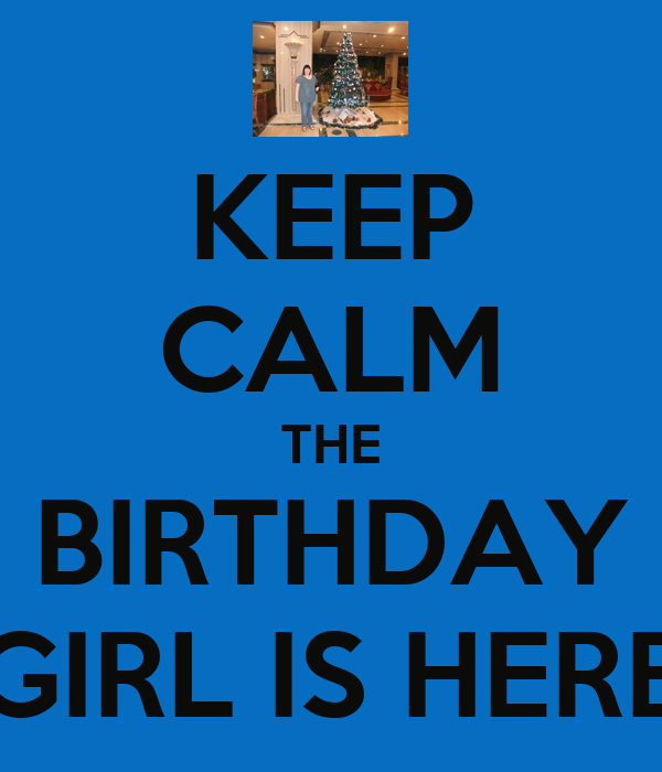KEEP CALM THE BIRTHDAY GIRL IS HERE