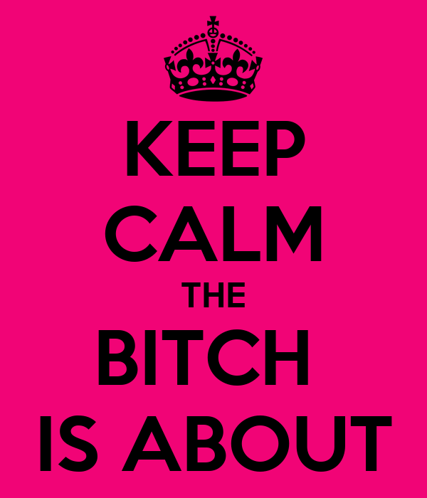 KEEP CALM THE BITCH  IS ABOUT