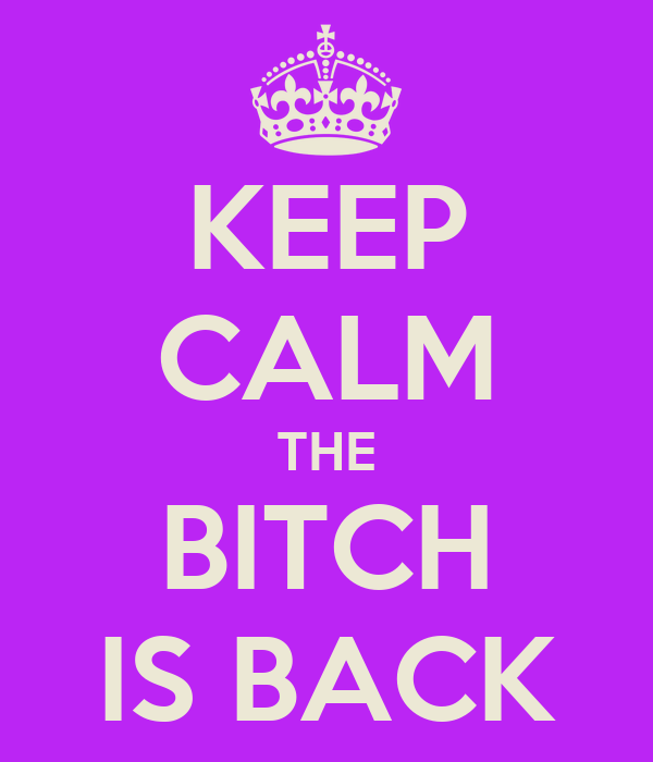 KEEP CALM THE BITCH IS BACK