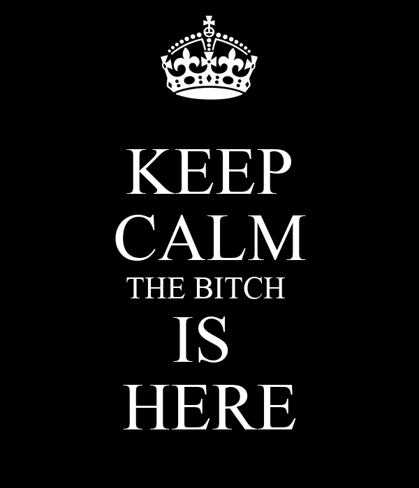 KEEP CALM THE BITCH  IS  HERE