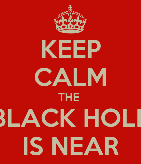 KEEP CALM THE  BLACK HOLE IS NEAR