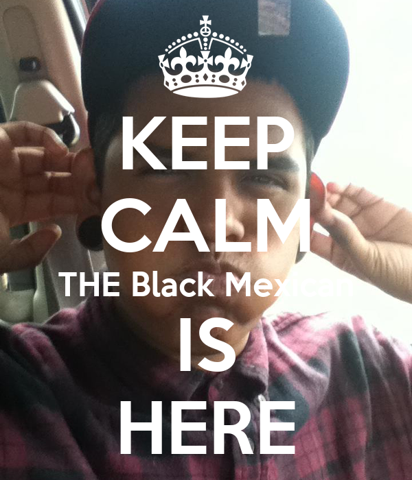 KEEP CALM THE Black Mexican IS HERE