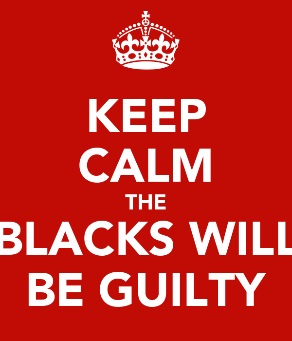 KEEP CALM THE BLACKS WILL BE GUILTY