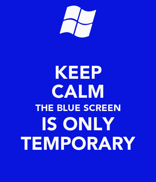 KEEP CALM THE BLUE SCREEN IS ONLY TEMPORARY