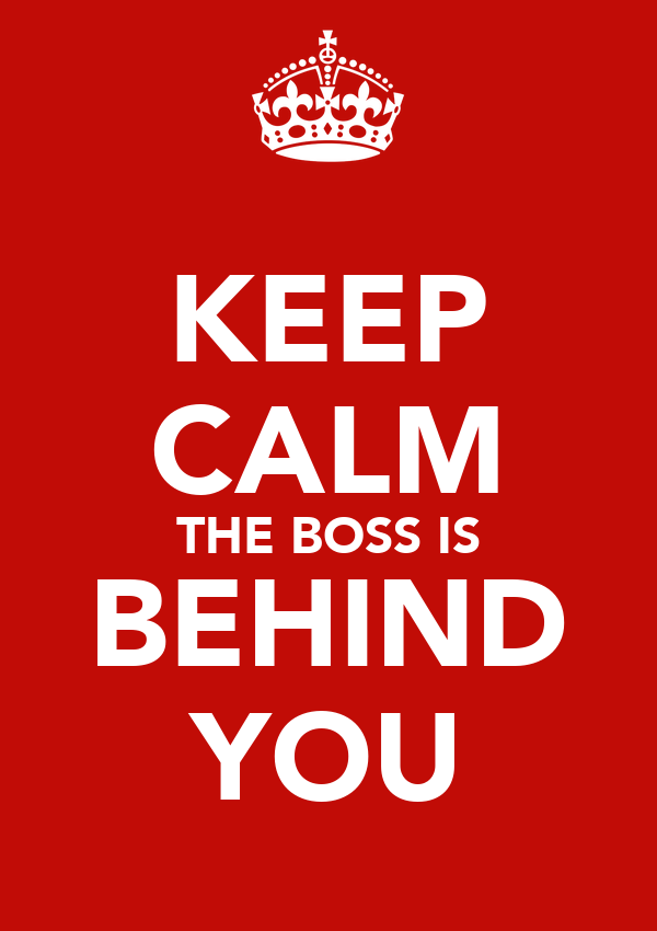 KEEP CALM THE BOSS IS BEHIND YOU