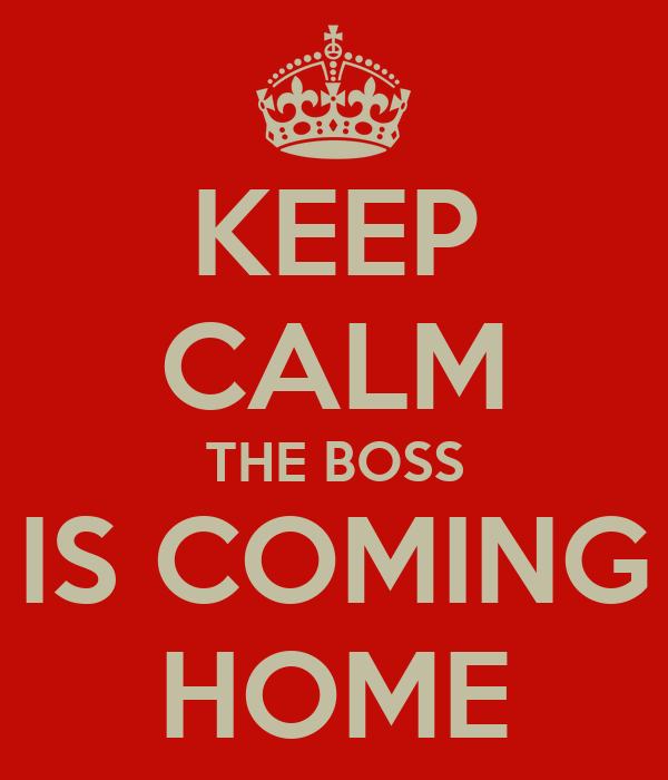KEEP CALM THE BOSS IS COMING HOME