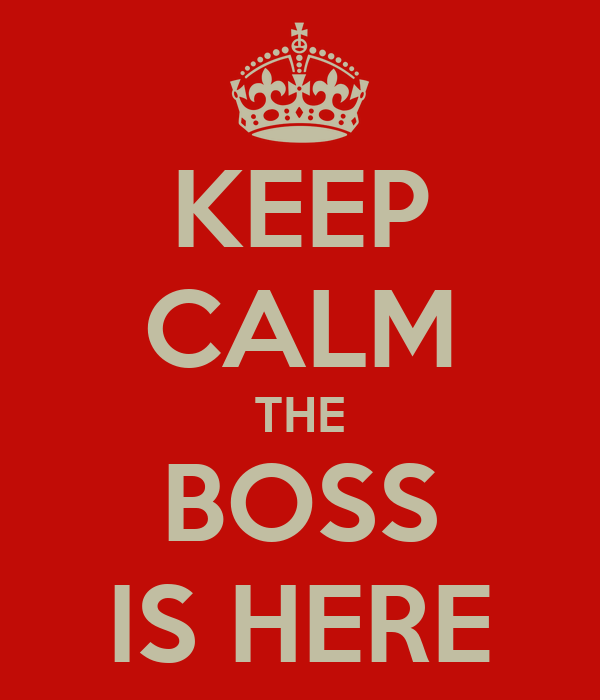 KEEP CALM THE BOSS IS HERE