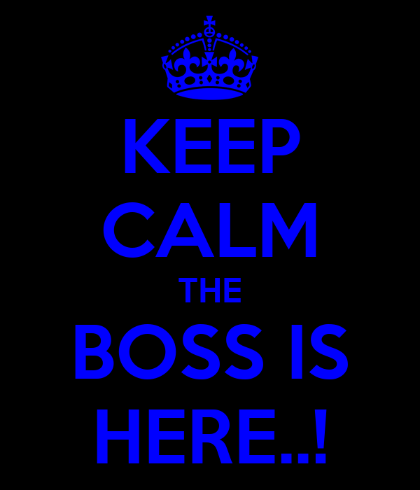KEEP CALM THE BOSS IS HERE..!