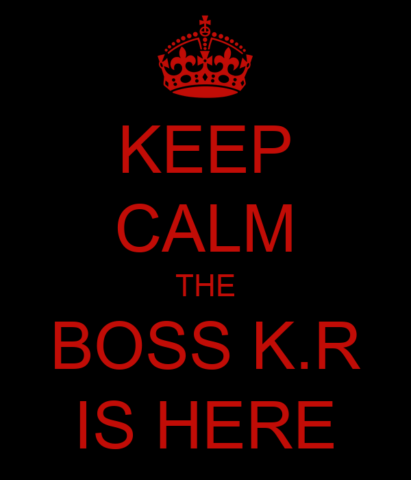 KEEP CALM THE BOSS K.R IS HERE