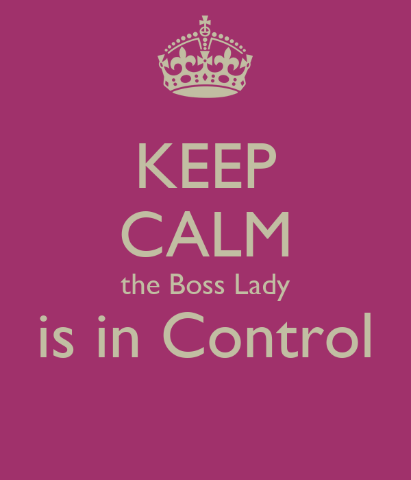 KEEP CALM the Boss Lady is in Control