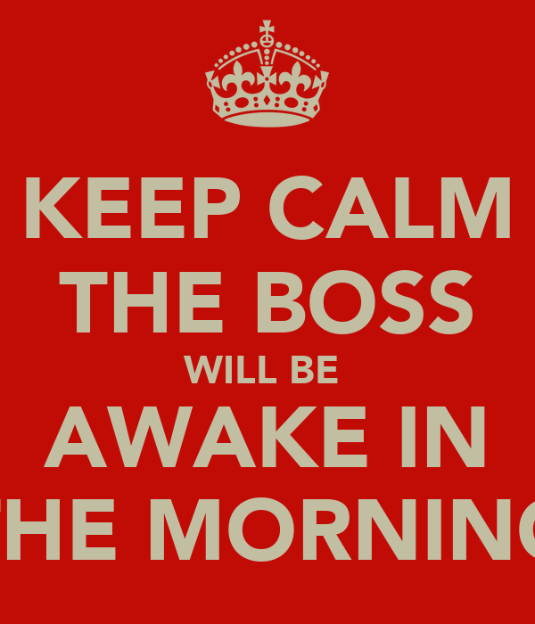 KEEP CALM THE BOSS WILL BE  AWAKE IN THE MORNING