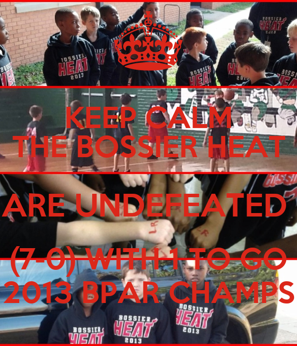 KEEP CALM THE BOSSIER HEAT ARE UNDEFEATED  (7-0) WITH 1 TO GO 2013 BPAR CHAMPS