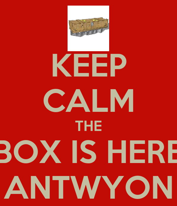 KEEP CALM THE BOX IS HERE ANTWYON