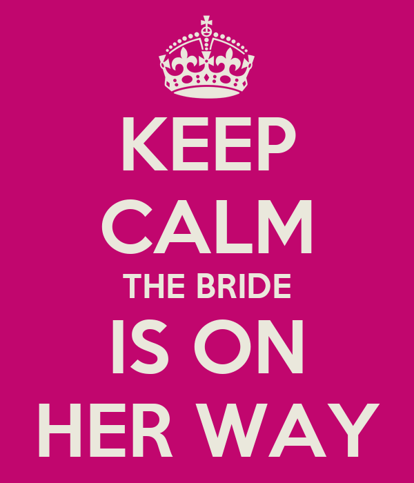 KEEP CALM THE BRIDE IS ON HER WAY