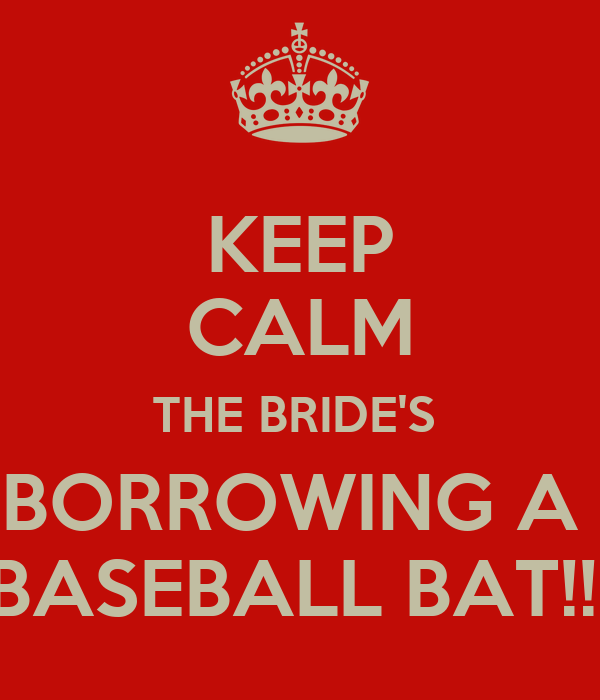 KEEP CALM THE BRIDE'S  BORROWING A  BASEBALL BAT!!!