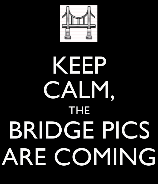 KEEP CALM, THE BRIDGE PICS ARE COMING