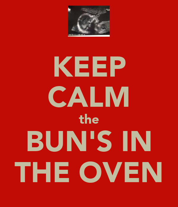 KEEP CALM the BUN'S IN THE OVEN