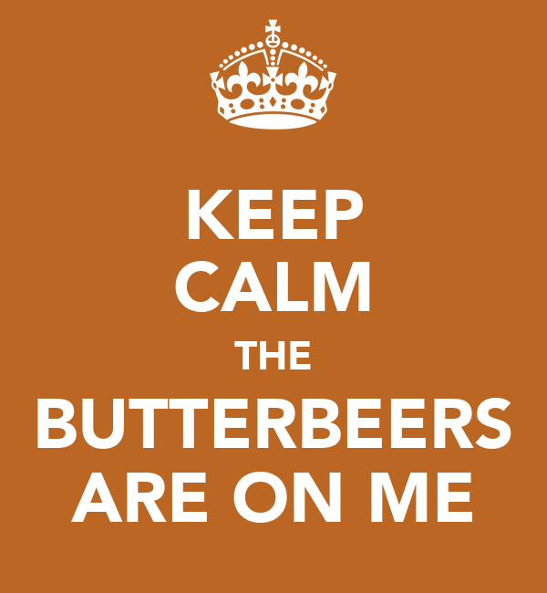 KEEP CALM THE BUTTERBEERS ARE ON ME