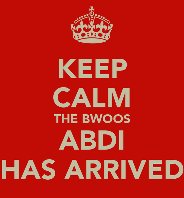 KEEP CALM THE BWOOS ABDI HAS ARRIVED