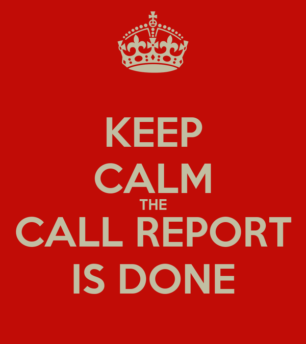 KEEP CALM THE CALL REPORT IS DONE