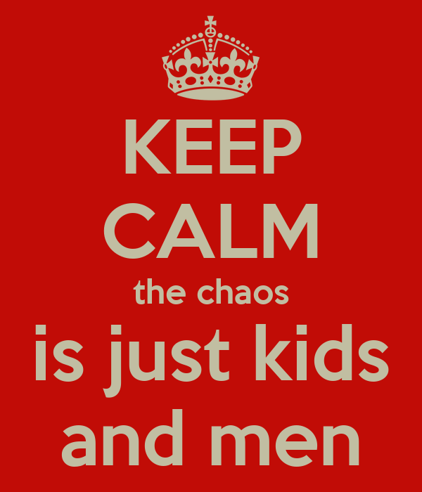 KEEP CALM the chaos is just kids and men