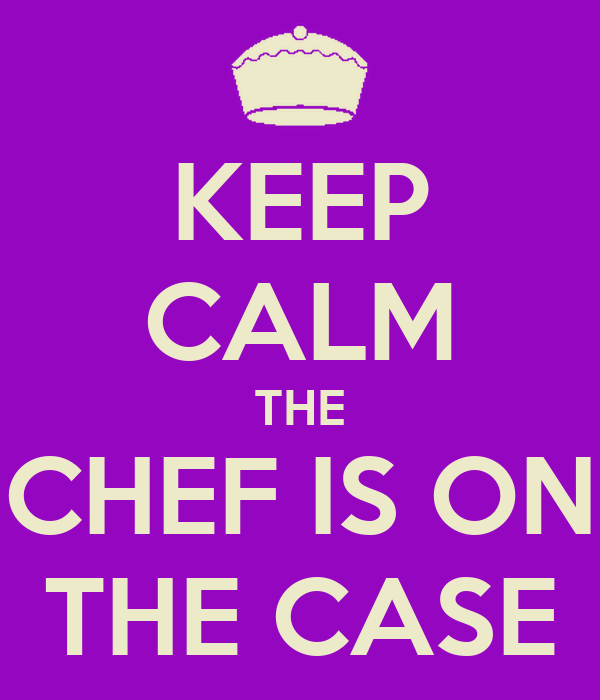KEEP CALM THE CHEF IS ON THE CASE